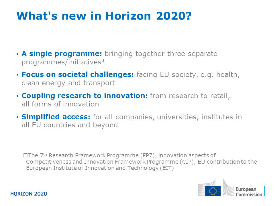 What s new in Horizon 2020 A single programme: bringing together three separate programmes/initiatives*