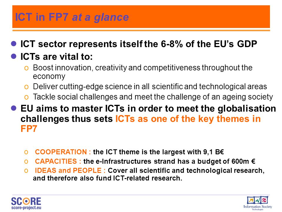 ICT in FP7 at a glance ICT sector represents itself the 6-8% of the EU's GDP. ICTs are vital to: