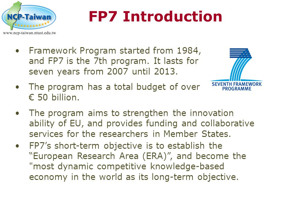 FP7 Introduction Framework Program started from 1984, and FP7 is the 7th program. It lasts for seven years from 2007 until 2013.