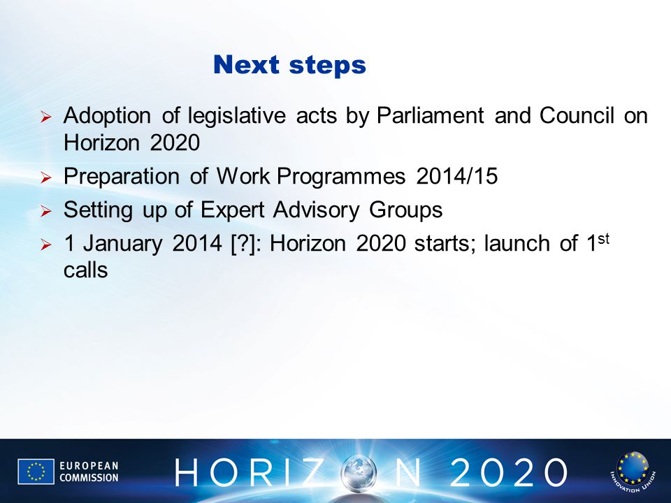 Next steps Adoption of legislative acts by Parliament and Council on Horizon 2020. Preparation of Work Programmes 2014/15.
