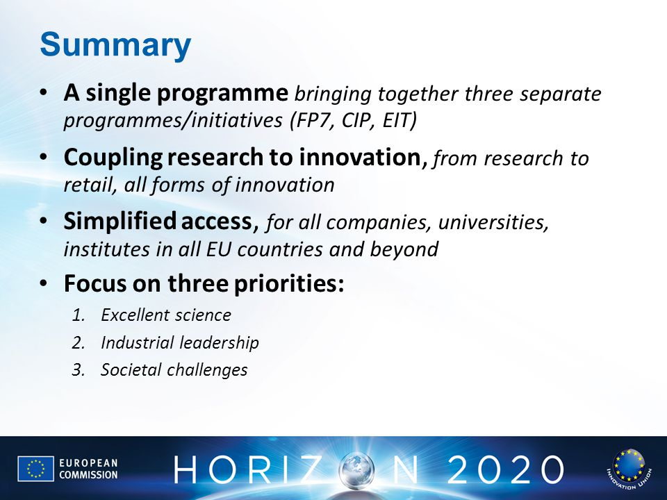 Summary A single programme bringing together three separate programmes/initiatives (FP7, CIP, EIT)