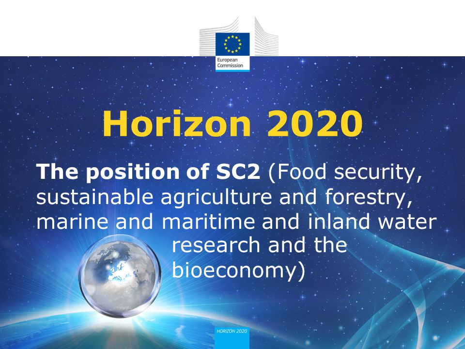 Horizon 2020 The position of SC2 (Food security, sustainable agriculture and forestry, marine and maritime and inland water.