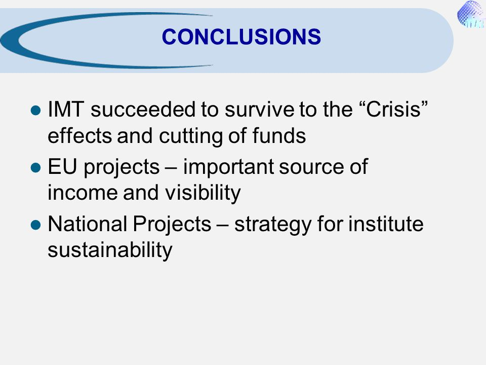 CONCLUSIONS IMT succeeded to survive to the Crisis effects and cutting of funds. EU projects – important source of income and visibility.