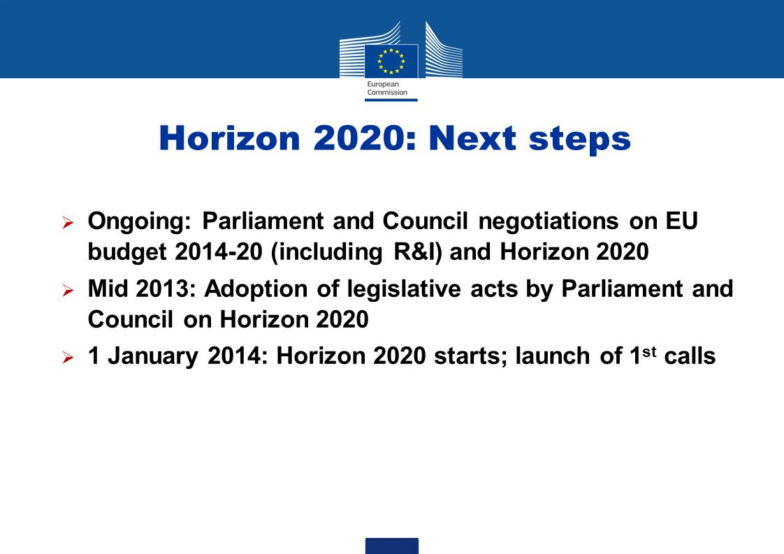 Horizon 2020: Next steps Ongoing: Parliament and Council negotiations on EU budget 2014-20 (including R&I) and Horizon 2020.