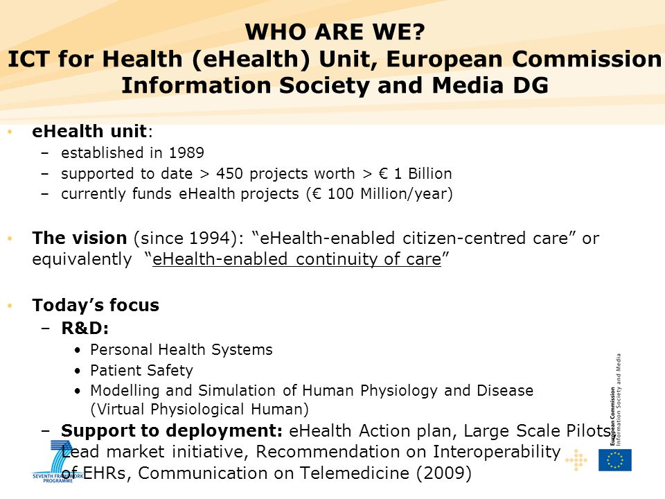 WHO ARE WE ICT for Health (eHealth) Unit, European Commission Information Society and Media DG