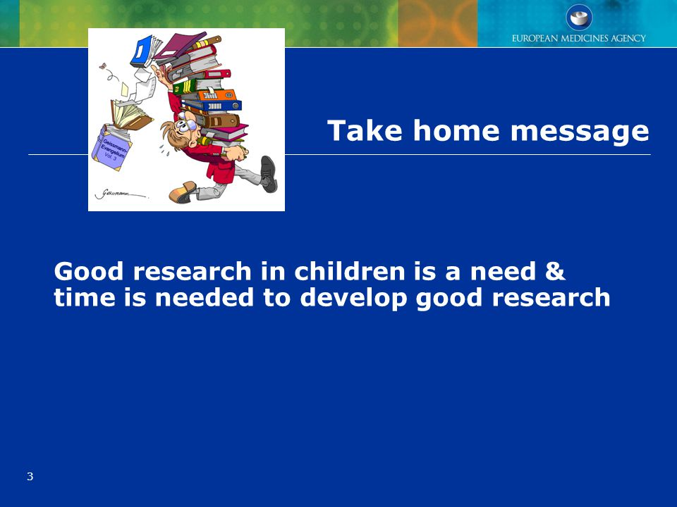 Take home message Good research in children is a need & time is needed to develop good research
