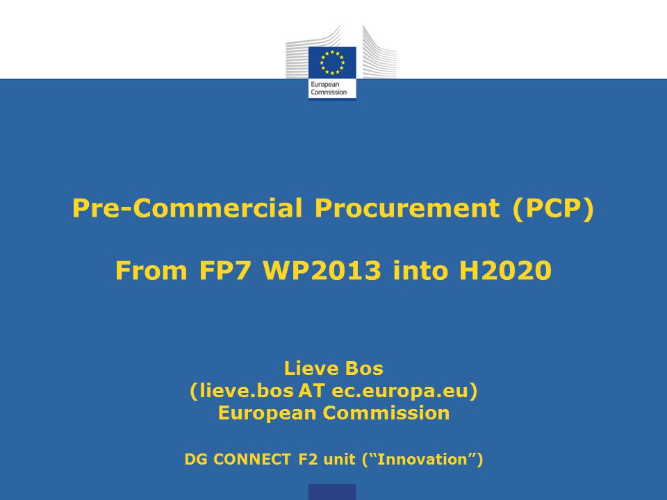 Pre-Commercial Procurement (PCP) From FP7 WP2013 into H2020 Lieve Bos (lieve.bos AT ec.europa.eu) European Commission DG CONNECT F2 unit ( Innovation )