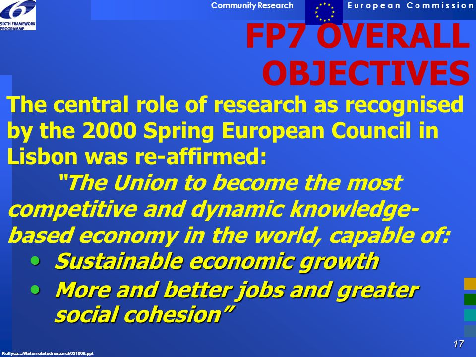 FP7 OVERALL OBJECTIVES The central role of research as recognised by the 2000 Spring European Council in Lisbon was re-affirmed: