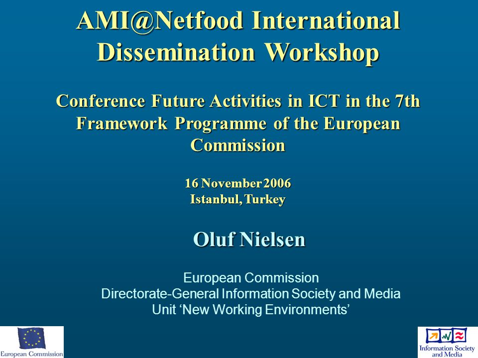 AMI@Netfood International Dissemination Workshop Conference Future Activities in ICT in the 7th Framework Programme of the European Commission 16 November 2006 Istanbul, Turkey