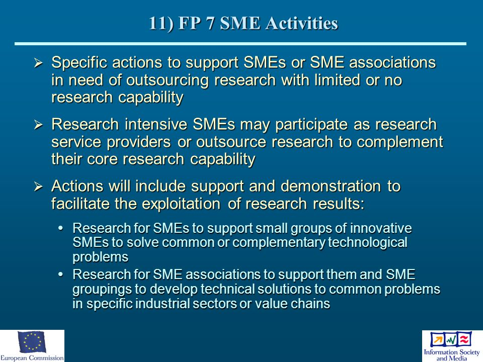11) FP 7 SME Activities Specific actions to support SMEs or SME associations in need of outsourcing research with limited or no research capability.