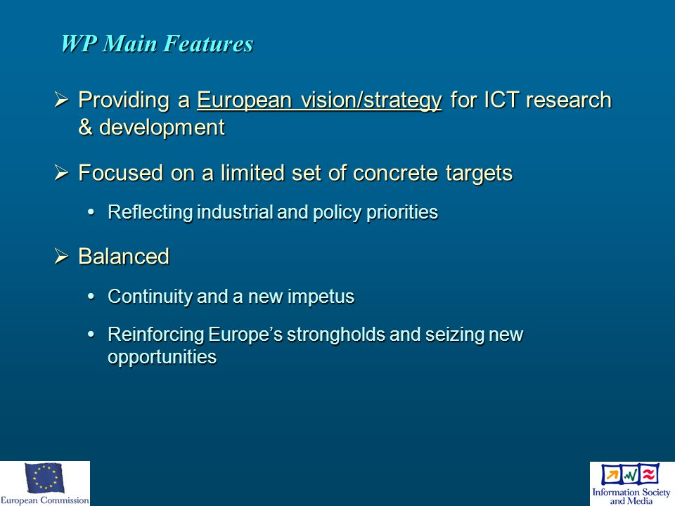 WP Main Features Providing a European vision/strategy for ICT research & development. Focused on a limited set of concrete targets.