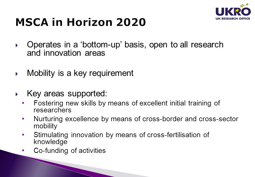 MSCA in Horizon 2020 Operates in a 'bottom-up' basis, open to all research and innovation areas. Mobility is a key requirement.