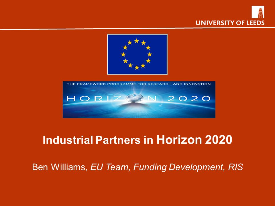 Industrial Partners in Horizon 2020 Ben Williams, EU Team, Funding Development, RIS