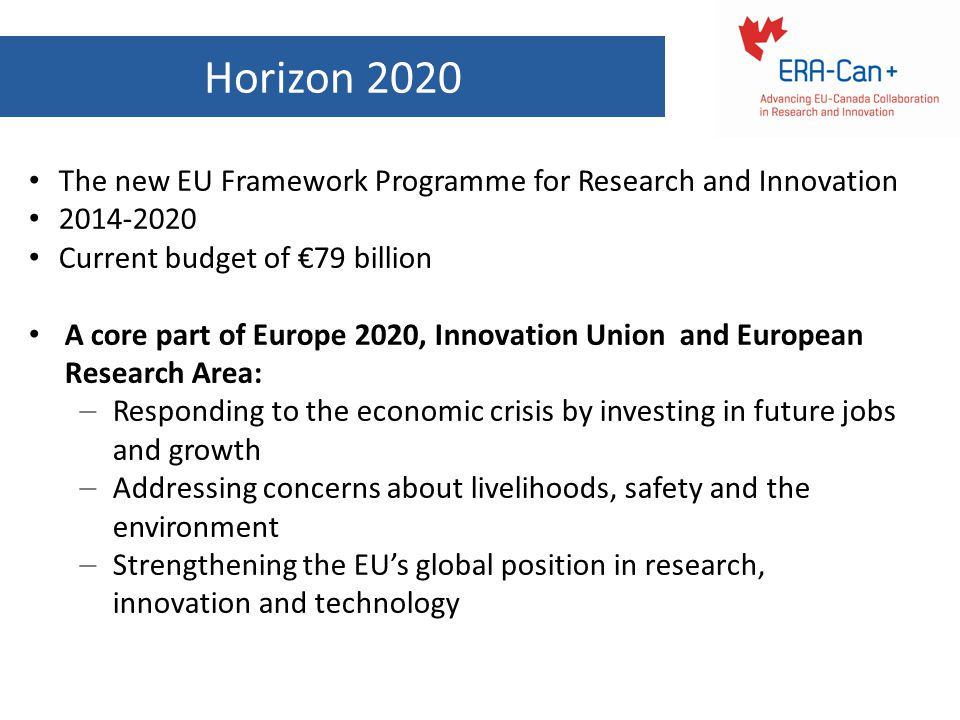 Horizon 2020 The new EU Framework Programme for Research and Innovation. 2014-2020. Current budget of €79 billion.