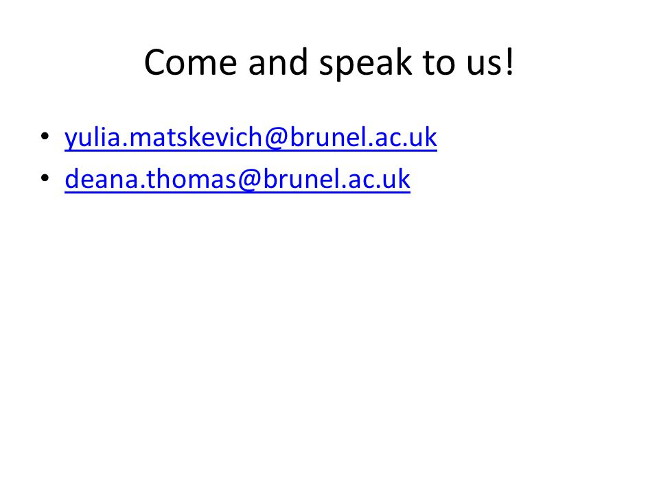Come and speak to us! yulia.matskevich@brunel.ac.uk
