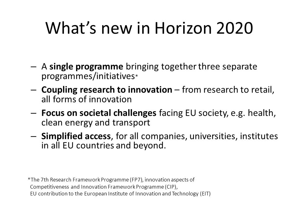 What's new in Horizon 2020 A single programme bringing together three separate programmes/initiatives*