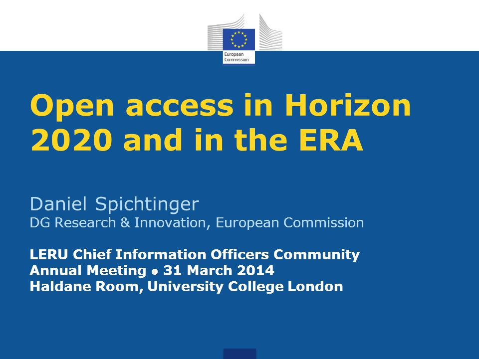 Open access in Horizon 2020 and in the ERA Daniel Spichtinger DG Research & Innovation, European Commission LERU Chief Information Officers Community Annual Meeting ● 31 March 2014 Haldane Room, University College London