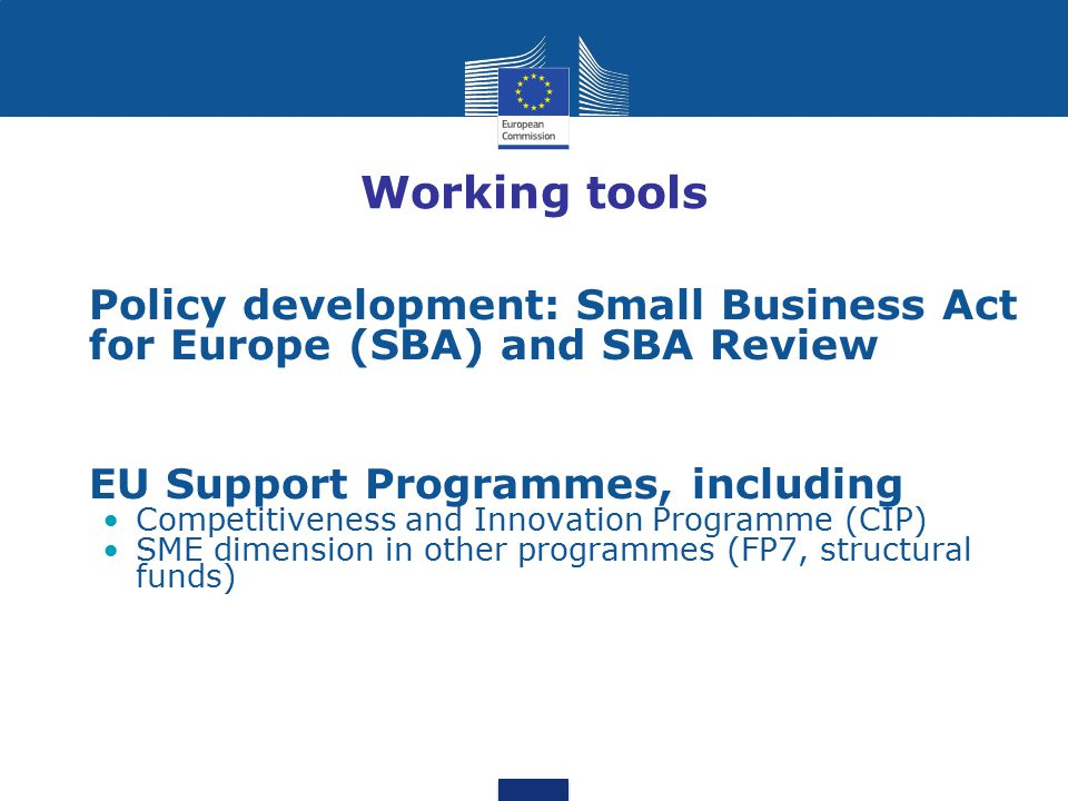 Working tools Policy development: Small Business Act for Europe (SBA) and SBA Review. EU Support Programmes, including.
