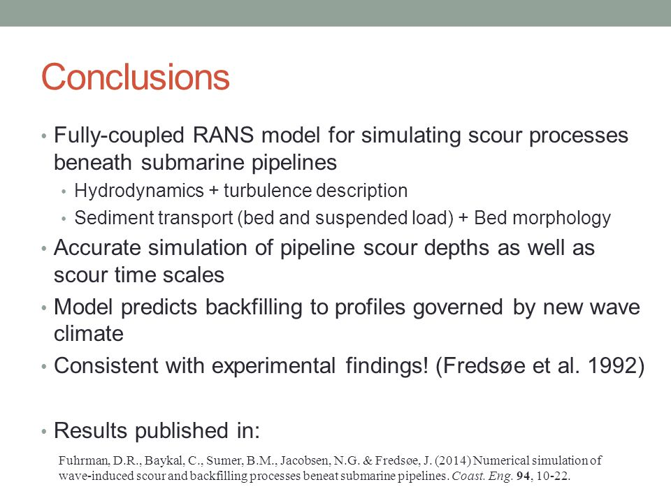 Conclusions Fully-coupled RANS model for simulating scour processes beneath submarine pipelines. Hydrodynamics + turbulence description.