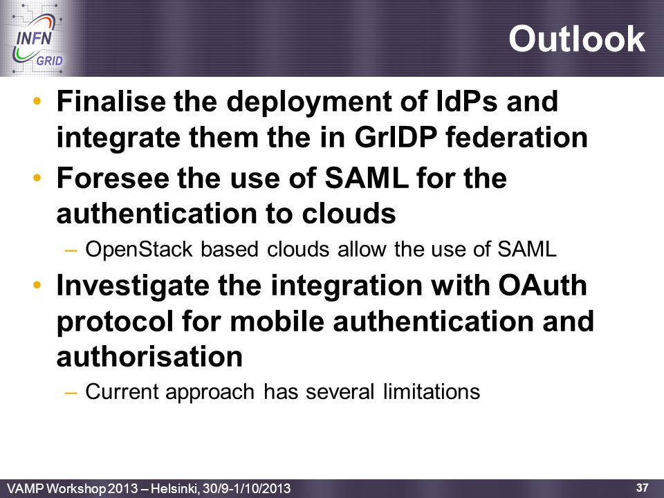 Outlook Finalise the deployment of IdPs and integrate them the in GrIDP federation. Foresee the use of SAML for the authentication to clouds.