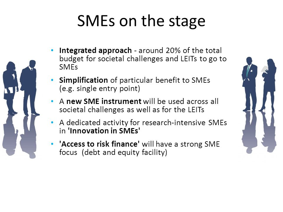 SMEs on the stage Integrated approach - around 20% of the total budget for societal challenges and LEITs to go to SMEs.