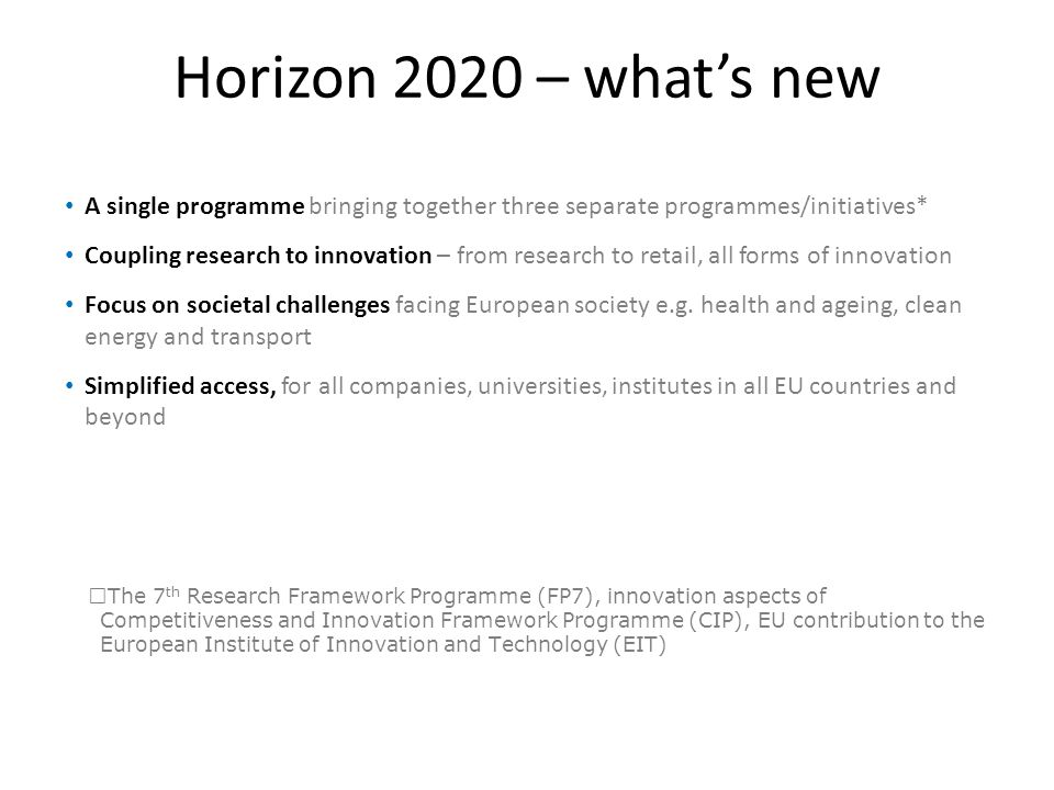 Horizon 2020 – what's new A single programme bringing together three separate programmes/initiatives*