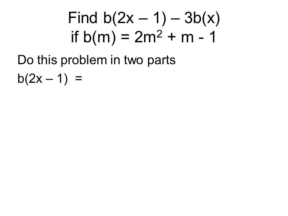 Find b(2x – 1) – 3b(x) if b(m) = 2m2 + m - 1