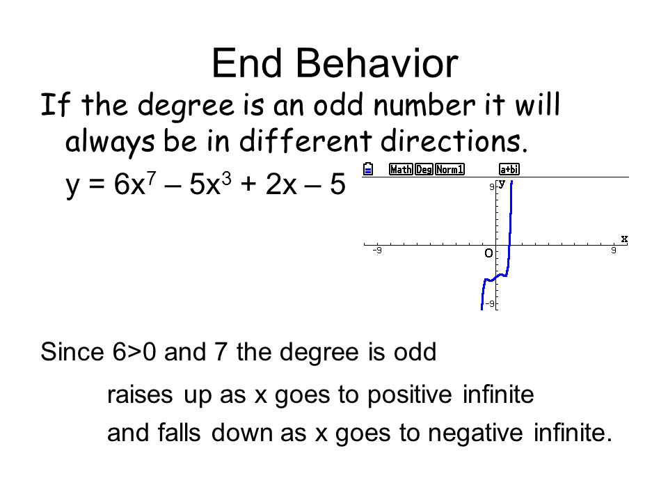 End Behavior If the degree is an odd number it will always be in different directions. y = 6x7 – 5x3 + 2x – 5.