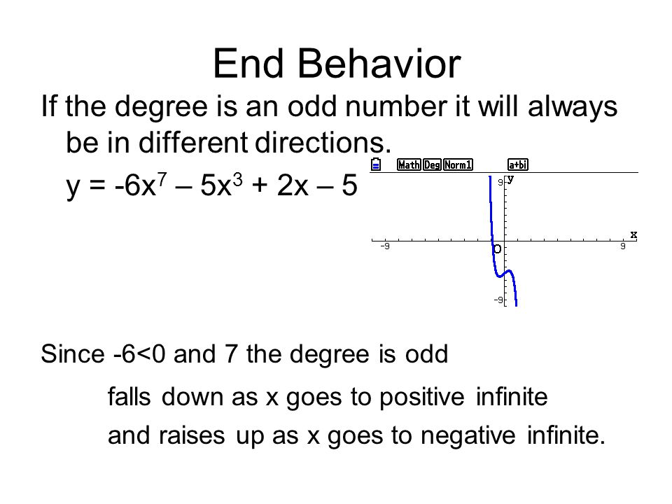 End Behavior If the degree is an odd number it will always be in different directions. y = -6x7 – 5x3 + 2x – 5.