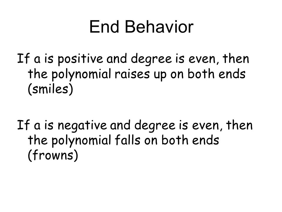End Behavior If a is positive and degree is even, then the polynomial raises up on both ends (smiles)