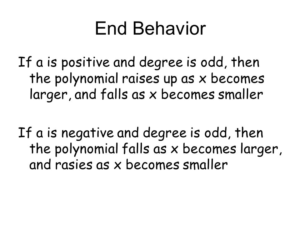 End Behavior If a is positive and degree is odd, then the polynomial raises up as x becomes larger, and falls as x becomes smaller.