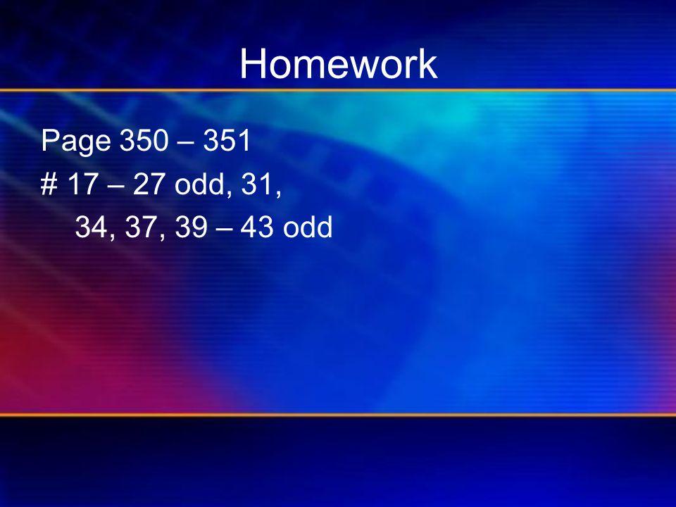 Homework Page 350 – 351 # 17 – 27 odd, 31, 34, 37, 39 – 43 odd