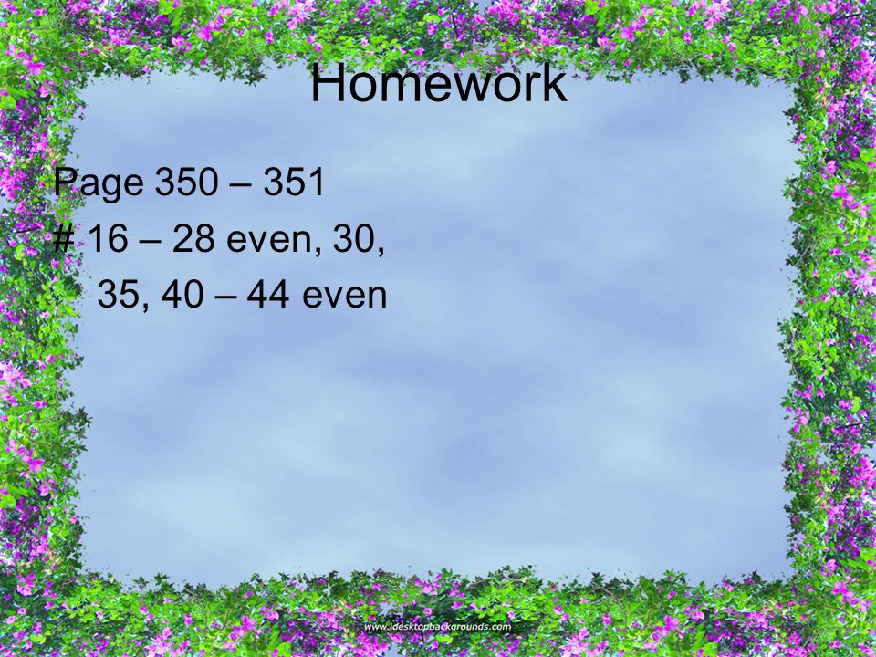 Homework Page 350 – 351 # 16 – 28 even, 30, 35, 40 – 44 even