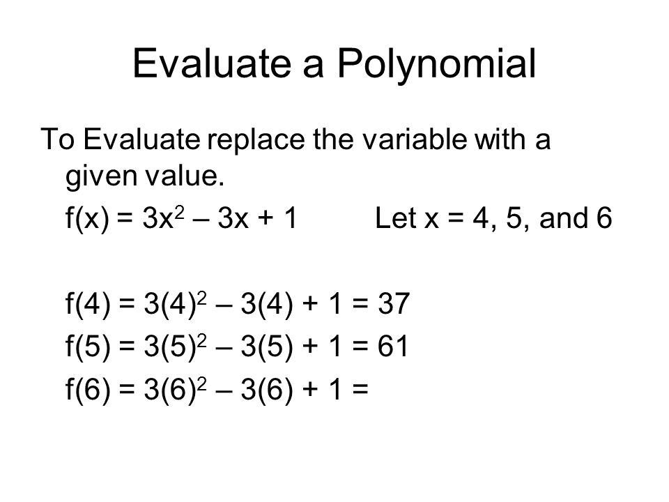 Evaluate a Polynomial To Evaluate replace the variable with a given value. f(x) = 3x2 – 3x + 1 Let x = 4, 5, and 6.