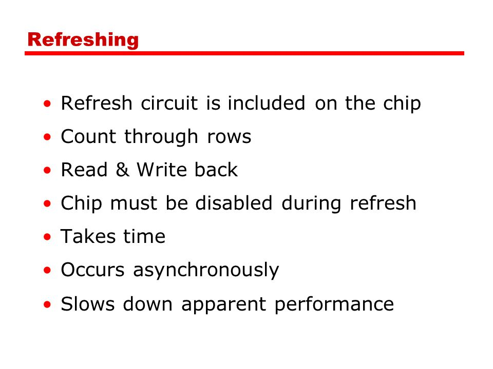 Refreshing Refresh circuit is included on the chip. Count through rows. Read & Write back. Chip must be disabled during refresh.