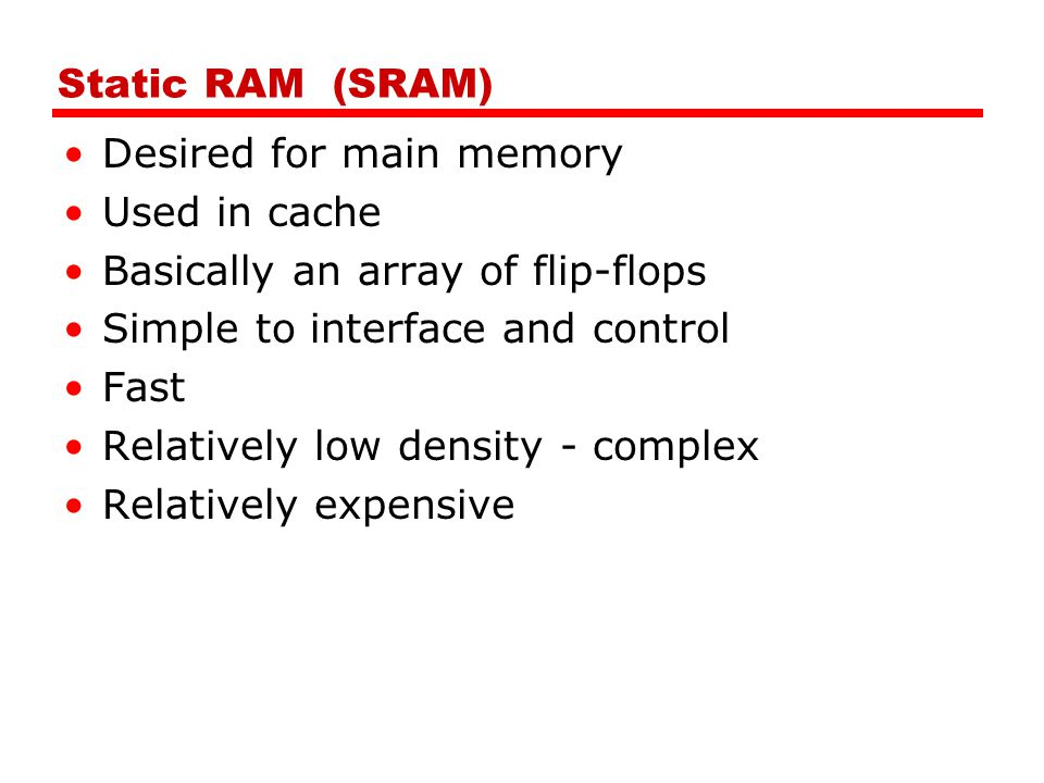 Static RAM (SRAM) Desired for main memory. Used in cache. Basically an array of flip-flops. Simple to interface and control.