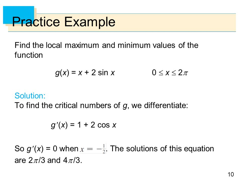 Practice Example Find the local maximum and minimum values of the function. g(x) = x + 2 sin x 0  x  2
