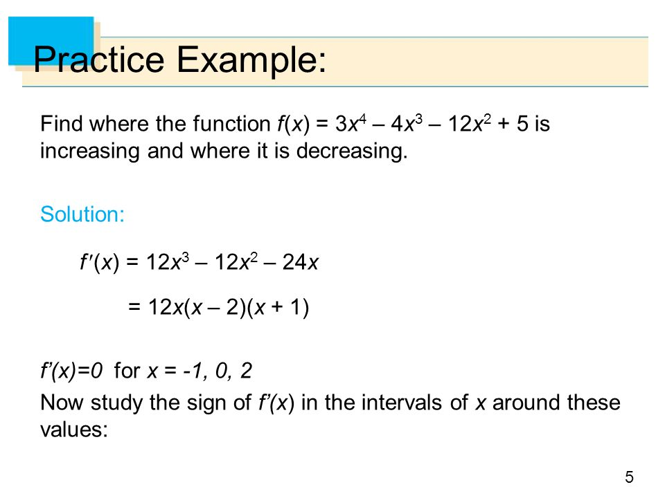 Practice Example: Find where the function f (x) = 3x4 – 4x3 – 12x2 + 5 is increasing and where it is decreasing.