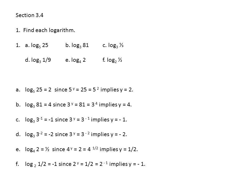 Section 3.4 1. Find each logarithm. a. log5 25 b. log3 81 c. log3 ⅓. d. log3 1/9 e. log4 2 f. log2 ½.