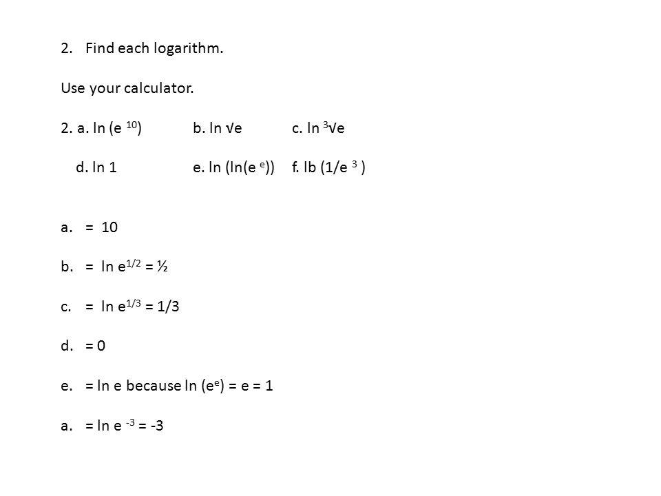 Find each logarithm. Use your calculator. 2. a. ln (e 10) b. ln √e c. ln 3√e. d. ln 1 e. ln (ln(e e)) f. lb (1/e 3 )