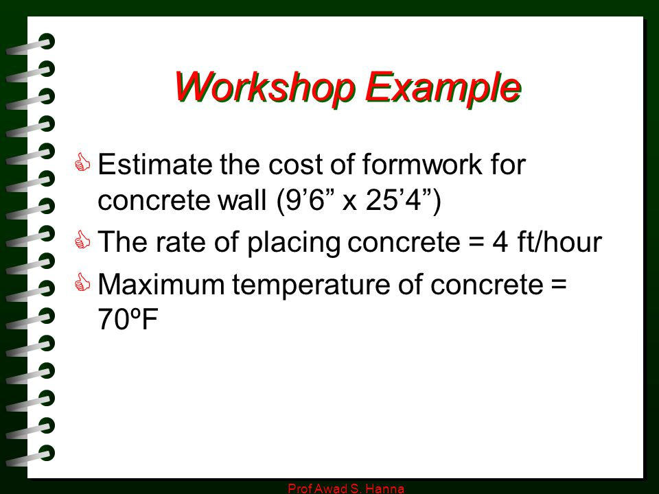 Workshop Example Estimate the cost of formwork for concrete wall (9'6 x 25'4 ) The rate of placing concrete = 4 ft/hour.
