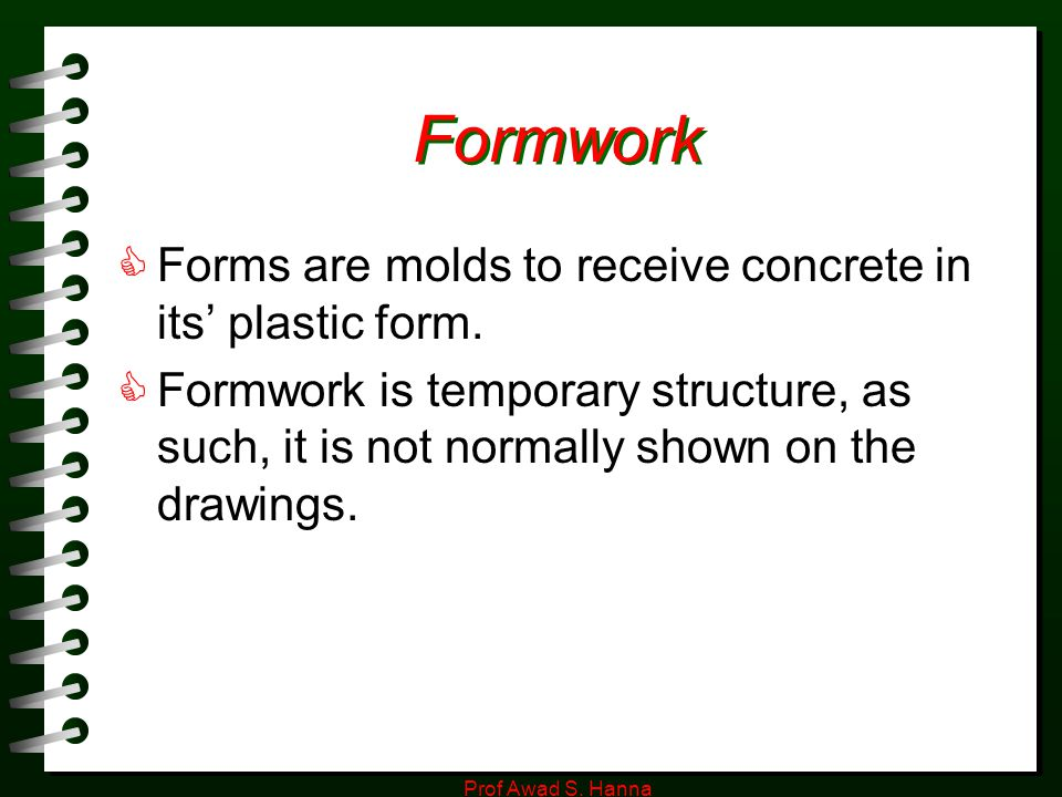 Formwork Forms are molds to receive concrete in its' plastic form.
