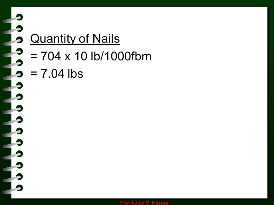 Quantity of Nails = 704 x 10 lb/1000fbm = 7.04 lbs Prof Awad S. Hanna