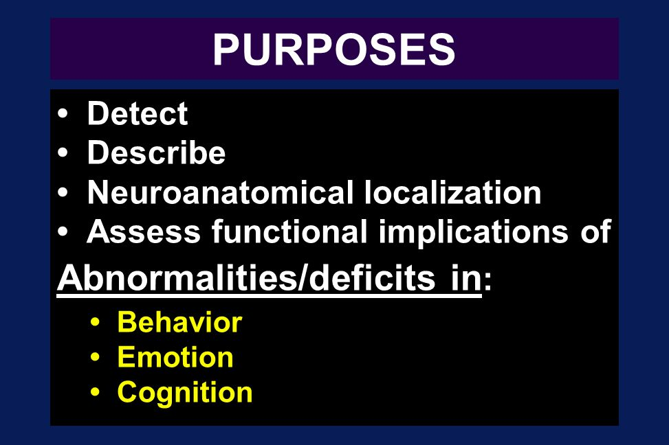 PURPOSES Abnormalities/deficits in: • Detect • Describe