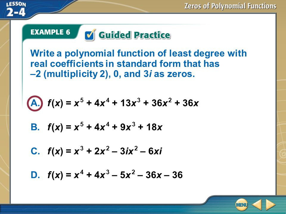 Write a polynomial function of least degree with real coefficients in standard form that has –2 (multiplicity 2), 0, and 3i as zeros.