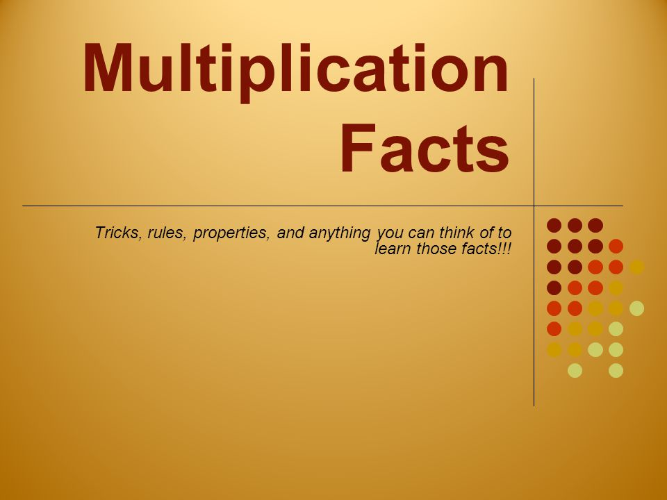 Multiplication Facts Tricks, rules, properties, and anything you can think of to learn those facts!!!