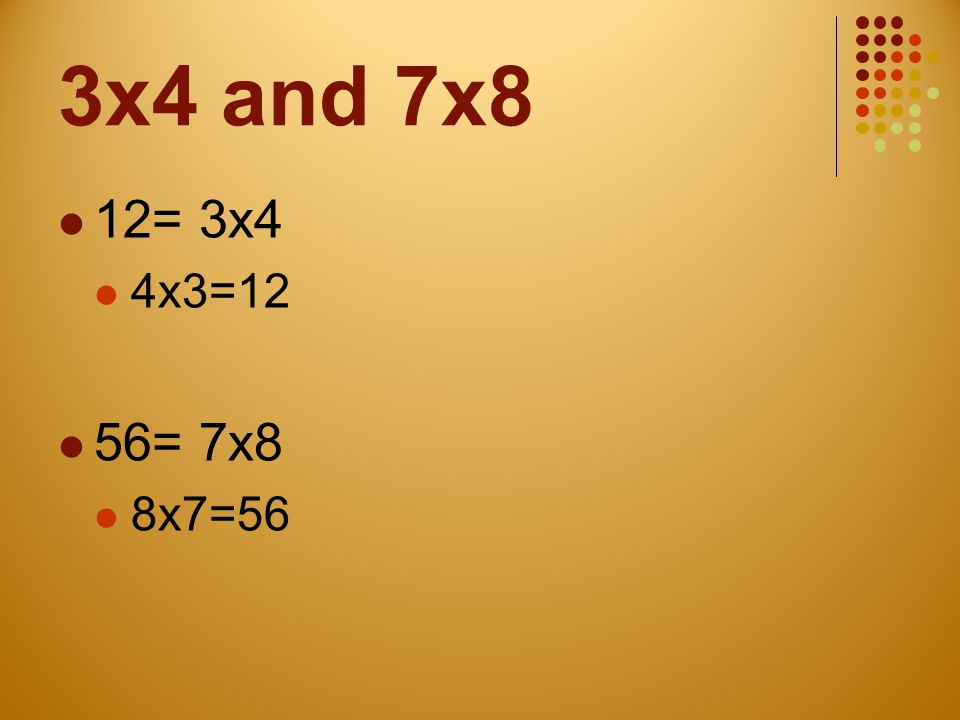 3x4 and 7x8 12= 3x4 4x3=12 56= 7x8 8x7=56