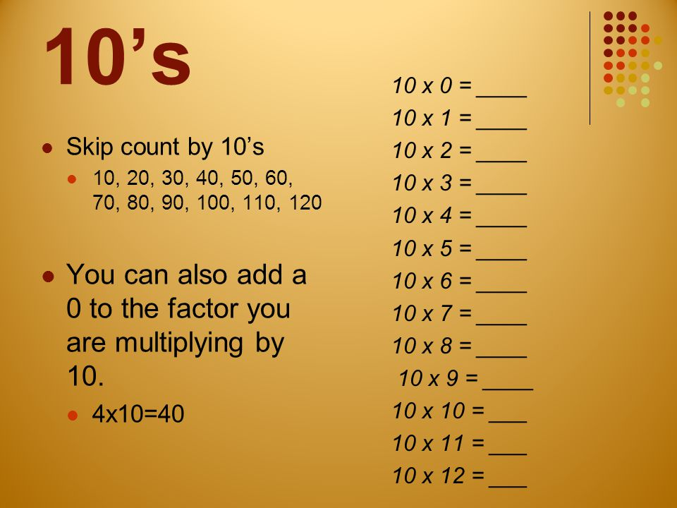10's You can also add a 0 to the factor you are multiplying by 10.