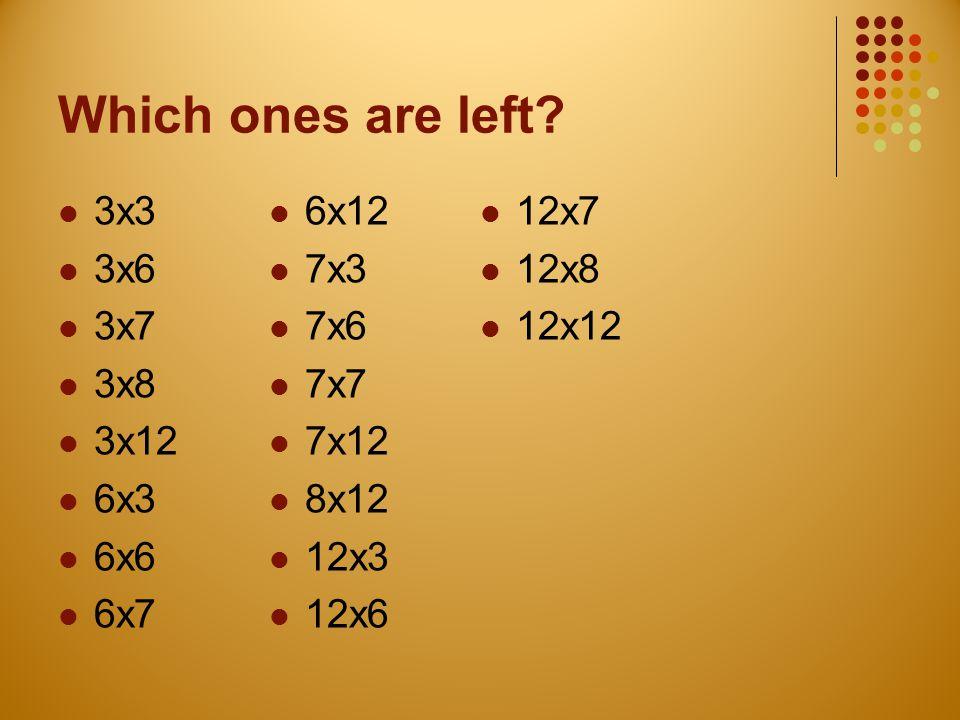 Which ones are left 3x3 6x12 12x7 3x6 7x3 12x8 3x7 7x6 12x12 3x8 7x7
