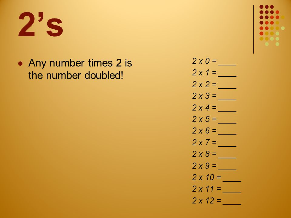 2's Any number times 2 is the number doubled! 2 x 0 = ____